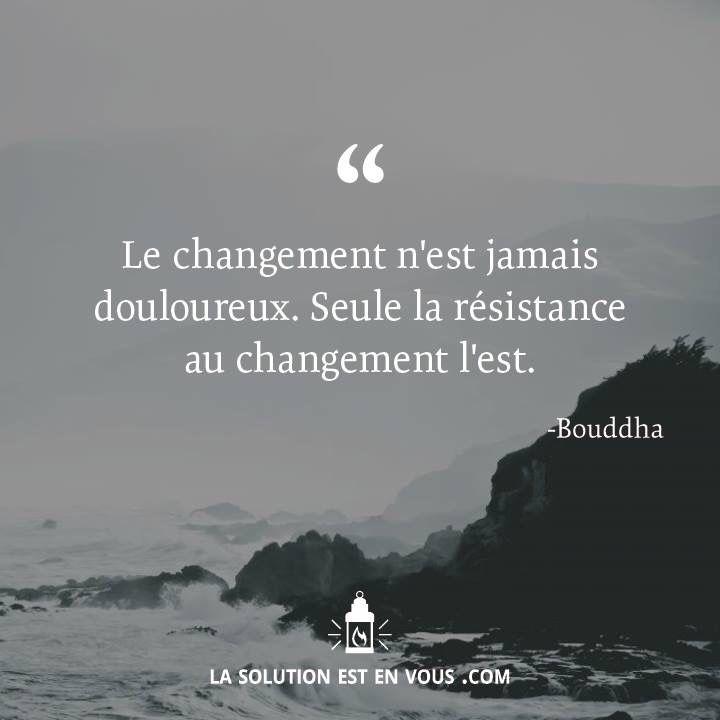 Le changement n'est jamais douloureux. Seule la resistance au changement l'est.
