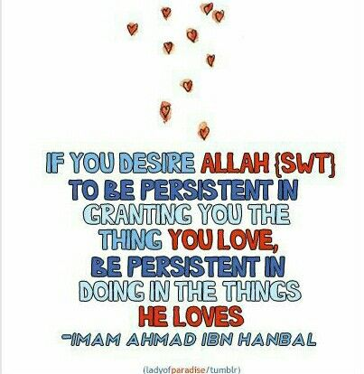 If you desire Allah SWT to be persistent in granting you the thing you love,  be persistent in doing the things He loves.