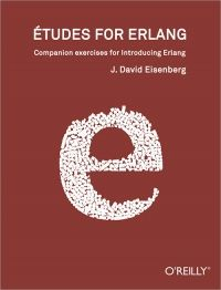 Etudes for Erlang - Eisenberg In this book, you will find descriptions of programs that you can write in Erlang.