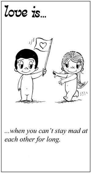 Love is....when you cant stay mad at each other for long.