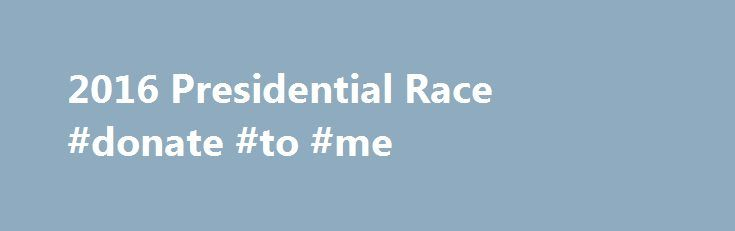2016 Presidential Race #donate #to #me http://donate.nef2.com/2016-presidential-race-donate-to-me/  #corporate donations # 2016 Presidential Race The contest to become the nation's 45th president is the first since 2008 in which there's no incumbent on the ballot. That historic election brought the U.S. its first black commander-in-chief. In 2016, American voters could elect the first female president, or a billionaire businessman. What's certain: Each candidate's unique qualities will…