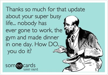 Thanks so much for that update about your super busy life... nobody has ever gone to work, the gym and made dinner in one day. How DO you do it?