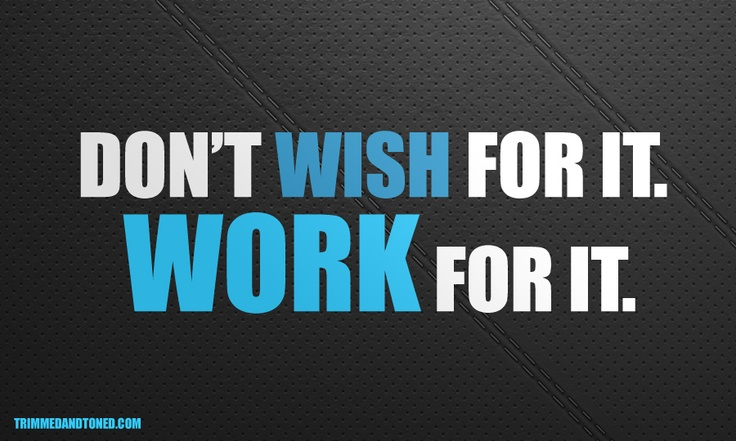 Don't Wish For It. Work For It!
