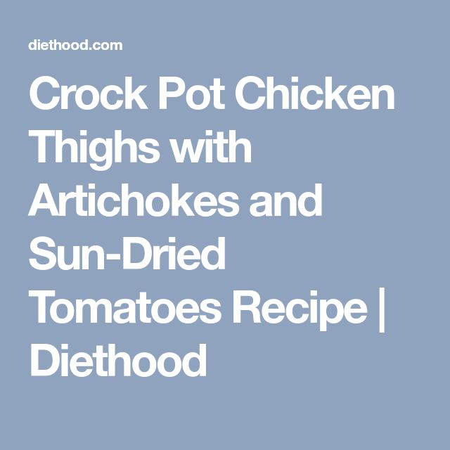 Crock Pot Chicken Thighs with Artichokes and Sun-Dried Tomatoes Recipe | Diethood