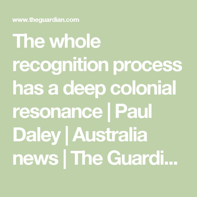 The whole recognition process has a deep colonial resonance   Paul Daley   Australia news   The Guardian