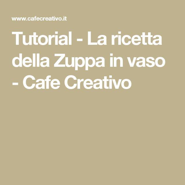Tutorial - La ricetta della Zuppa in vaso - Cafe Creativo