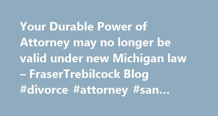 Your Durable Power of Attorney may no longer be valid under new Michigan law – FraserTrebilcock Blog #divorce #attorney #san #diego http://attorney.remmont.com/your-durable-power-of-attorney-may-no-longer-be-valid-under-new-michigan-law-frasertrebilcock-blog-divorce-attorney-san-diego/  #power of attorney michigan Your Durable Power of Attorney may no longer be valid under new Michigan law The Governor signed Enrolled Senate Bill 92 yesterday, which deals with new requirements for durable…