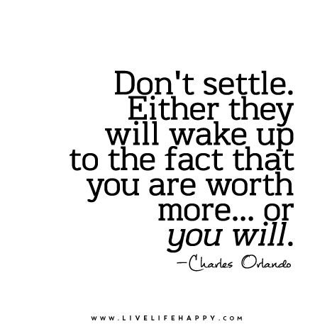 Don't settle. Either they will wake up to the fact that you are #worth more… or you will. – Charles Orlando