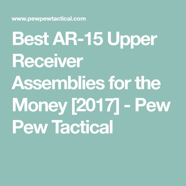 Best AR-15 Upper Receiver Assemblies for the Money [2017] - Pew Pew Tactical