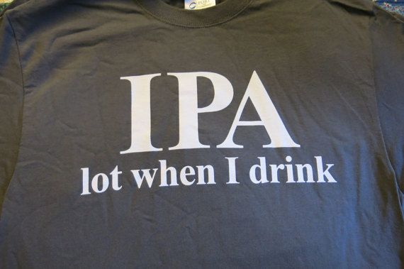 T-Shirts IPA lot when I drink Beer Jokes in by TJsKnickKnacks