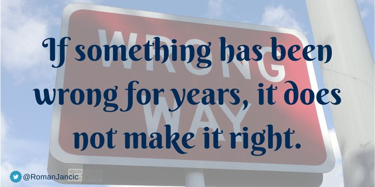 If something has been wrong for years, it does not make it right. ~Unknown #quote via @RomanJancic