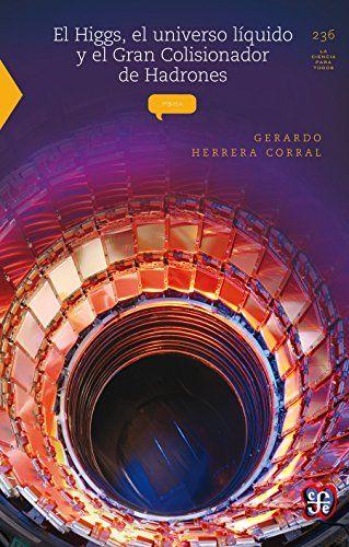 El Higgs, el universo líquido y el Gran Colisionador de Hadrones - Gerardo Herrera