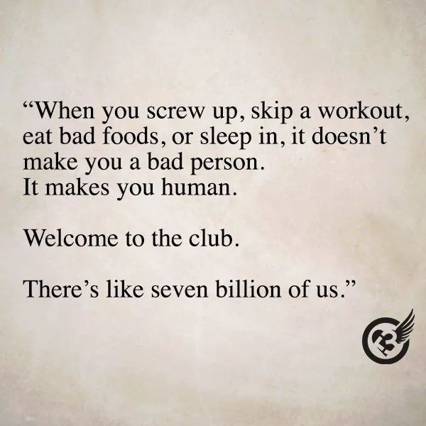 When you screw up, skip a workout, eat bad foods, or sleep in, it doesn't make you a bad person. It makes you human. Welcome to the club. There's like seven billion of us.