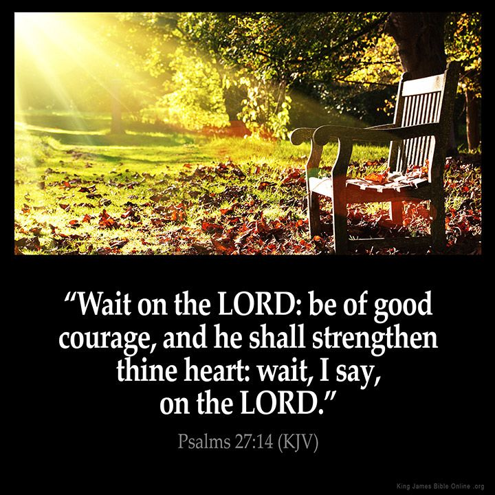 Wait on the LORD: be of good courage, and he shall strengthen thine heart: wait, I say, on the LORD. – Psalms 27:14 (KJV) – #Bible #KJV #KingJamesBible #quotes #heart from King James Ve…