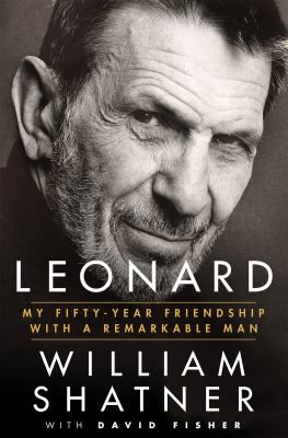 Leonard : my fifty-year friendship with a remarkable man / William Shatner with  David Fisher.