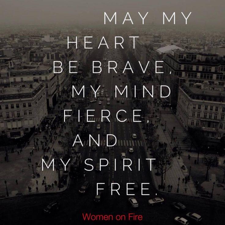 My my heart be BRAVE, My mind FIERCE and My spirit FREE- womenonfire.com #womenonfire