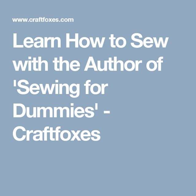 Learn How to Sew with the Author of 'Sewing for Dummies' - Craftfoxes