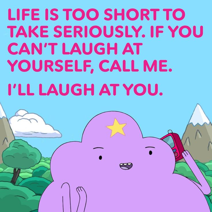 Lumpy Space Princess has some good advice. Adventure Time.