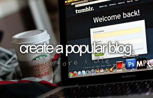 Create a popular blog.: Life, Someday, Popular Blog, Dreams, Before I Die, Food Blog, Fashion Blog, My Buckets Lists, Create