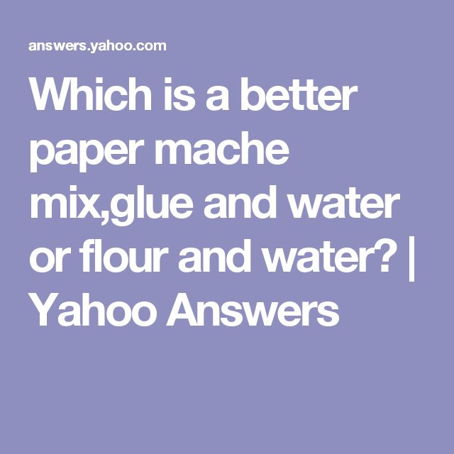 Which is a better paper mache mix,glue and water or flour and water? | Yahoo Answers