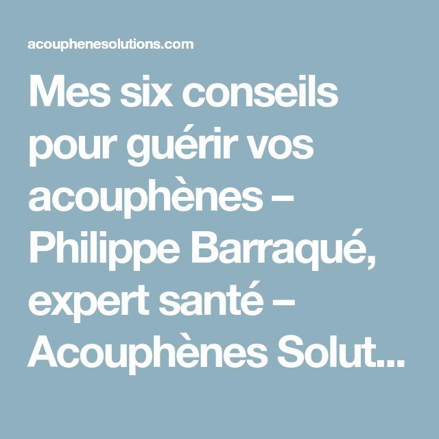 Mes six conseils pour guérir vos acouphènes – Philippe Barraqué, expert santé – Acouphènes Solutions