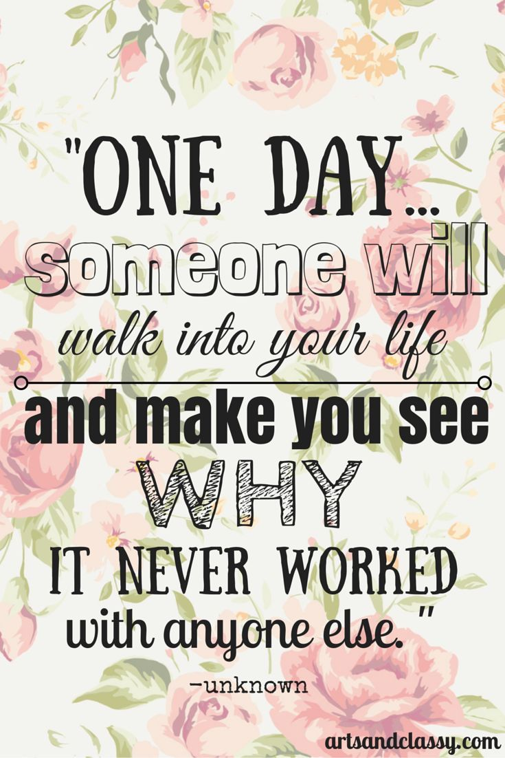 One Day...someone will walk into your life and make you see why it never worked with anyone else. Check out more of the things I am loving at www.artsandclassy.com