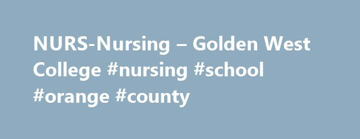 """NURS-Nursing – Golden West College #nursing #school #orange #county http://texas.nef2.com/nurs-nursing-golden-west-college-nursing-school-orange-county/  # NURSING Basic Associate Degree Program – ADN Completion of this curriculum qualifies students to receive the Associate of Science degree in Nursing, and to apply for the licensing examination for Registered Nurses (NCLEX). A minimum grade of """"C"""" must be achieved in each course required for the program. The program is approved by the…"""