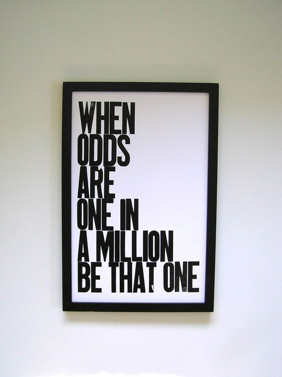 one in a million - for some reason I'm always confidant I can be that one - I think it is my mamas fault.