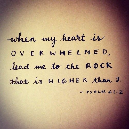 Psalm 61:2: ...when my heart is overwhelmed, lead me to the Rock that is higher than I.