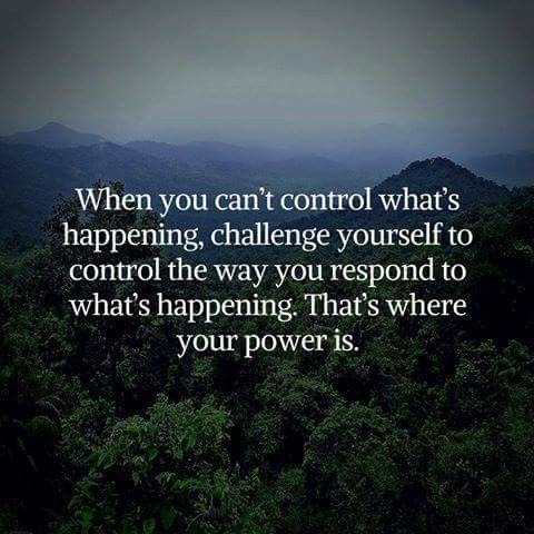 When you can't control what's happening, control the way you respond to what's happening...