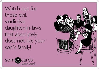 Watch out for those evil, vindictive daughter-in-laws that absolutely does not like your son's family!