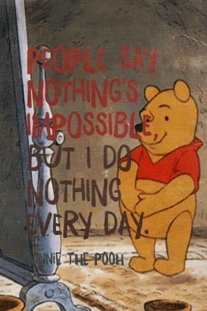 People say nothing's impossible, but i do nothing every day. Winnie the Pooh |