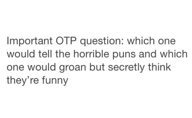 Rumple would tell the horrible puns, and I'd be the one groaning, but thinking that they're secretly funny.