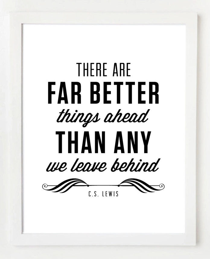 """""""There are far better things ahead than any we leave behind"""" -CS Lewis Quote"""