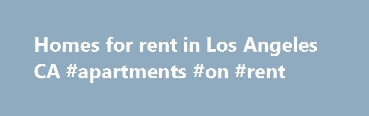 Homes for rent in Los Angeles CA #apartments #on #rent http://rental.remmont.com/homes-for-rent-in-los-angeles-ca-apartments-on-rent/  #apartments homes for rent # Los Angeles Homes For Rent. Rental Houses Los Angeles California. Find Los Angeles CA Rental Property Online. Los Angeles Apartments. Houses for Lease Los Angeles CA Larger Cities near Los Angeles Find Los Angeles California Homes for Rent, Apartments, and Rental Homes on For Lease By Owner For Lease by...