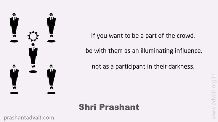 If you want to be a part of the crowd, be with them as an illuminating influence, not as a participant in their darkness. ~ Shri Prashant #ShriPrashant #Advait #mind #awareness #influence #society Read at:- prashantadvait.com Watch at:- www.youtube.com/c/ShriPrashant Website:- www.advait.org.in Facebook:- www.facebook.com/prashant.advait LinkedIn:- www.linkedin.com/in/prashantadvait Twitter:- https://twitter.com/Prashant_Advait