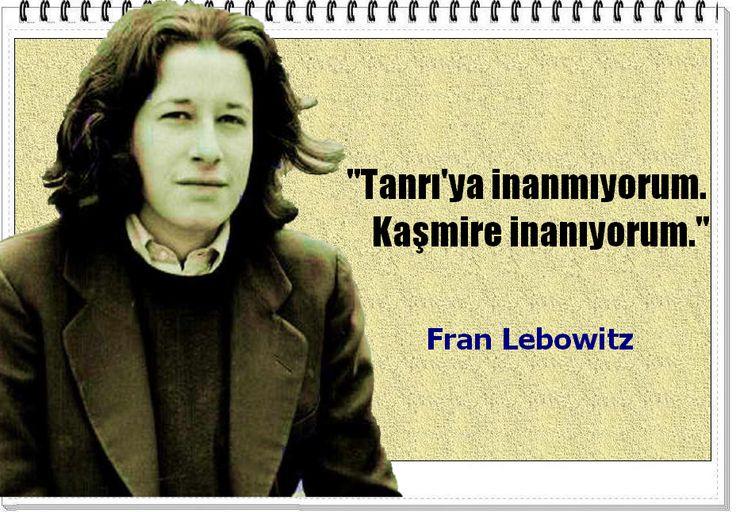"""""""Tanrı'ya inanmıyorum. Kaşmire inanıyorum.""""  """"Konuşmadan önce düşünün. Düşünmeden önce okuyun.""""  -Fran Lebowitz"""