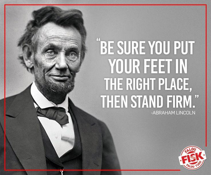 """Abraham Lincoln foi, entre os presidentes americanos, aquele que precisou tomar algumas das mais difíceis decisões da história dos Estados Unidos. Para descrever como devemos seguir a partir das atitudes que tomamos, ele nos deixou essa frase: """"Tenha certeza de que colocou seu pé no lugar correto, e então permaneça firme""""."""