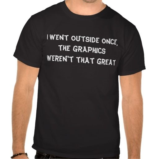 For the gamer geeks! I Went Outside, The Graphics Weren't That Great Shirt. More funny shirts@ http://www.zazzle.com/tshirts?rf=238308729910790362