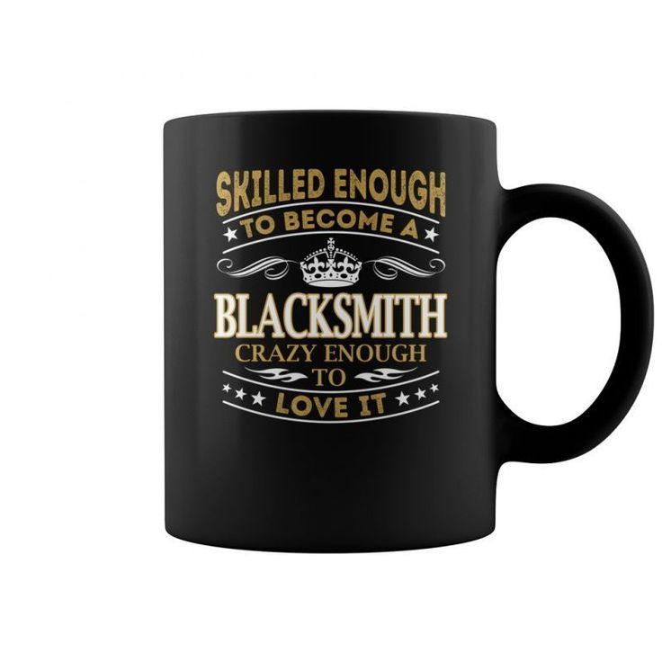 Skilled Enough To Become A Blacksmith Crazy Enough To Love It Job Mugs  Coffee Mug (colored) Lafitte's Blacksmith Shop T-shirt Lafitte's Blacksmith Shop T-shirt Blacksmith T-shirts Blacksmith T-shirts