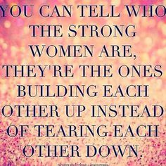 You can tell who the strong women are, they're the ones building each other up instead of tearing each other down -Brene Brown