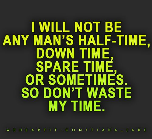 Dont Waste Time Quotes: I Will Not Be Any Man's Half-time, Down Time, Spare Time