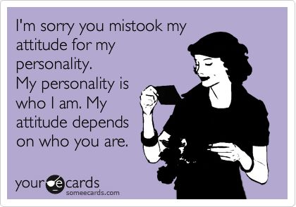 I'm sorry you mistook my attitude for my personality. My personality is who I am. My attitude depends on who you are.