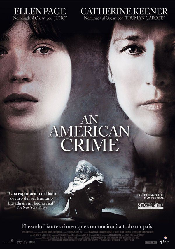 An American Crime (Un crimen americano): Protagonizada por Ellen Page y Catherine Keener, cuenta la historia de la tortura y asesinato de Sylvia Likens por parte de una familia en la que para su cuidado fueron dejadas ella y su hermana mientras sus padres trabajaban lejos en Indianapolis, Indiana, Estados Unidos. (Basada en un echo de la vida real).
