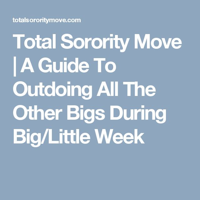 Total Sorority Move   A Guide To Outdoing All The Other Bigs During Big/Little Week
