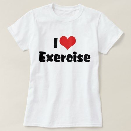 I Love Heart Exercise T-Shirt - click/tap to personalize and buy