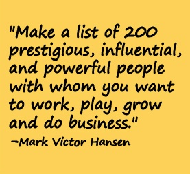 Make a list of 200 prestigious, influential, and powerful people with whom you want to work, play, grow, and do business. -Mark Victor Hansen