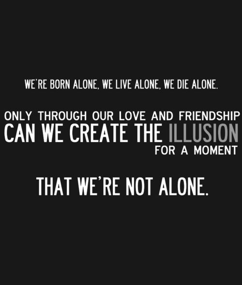 We are born alone, we live alone, we die alone. Only through our love and friendship can we create the illusion for a moment that we're not alone.