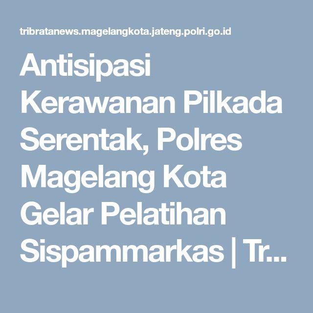 Antisipasi Kerawanan Pilkada Serentak, Polres Magelang Kota Gelar Pelatihan Sispammarkas | Tribratanews Magelang Kota Polda Jateng