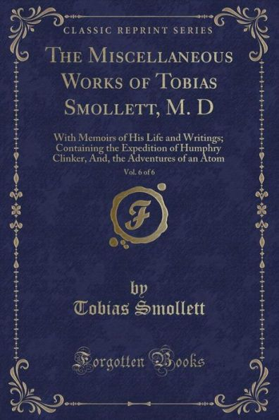 The Miscellaneous Works of Tobias Smollett, M. D, Vol. 6 of 6: With Memoirs of His Life and Writings